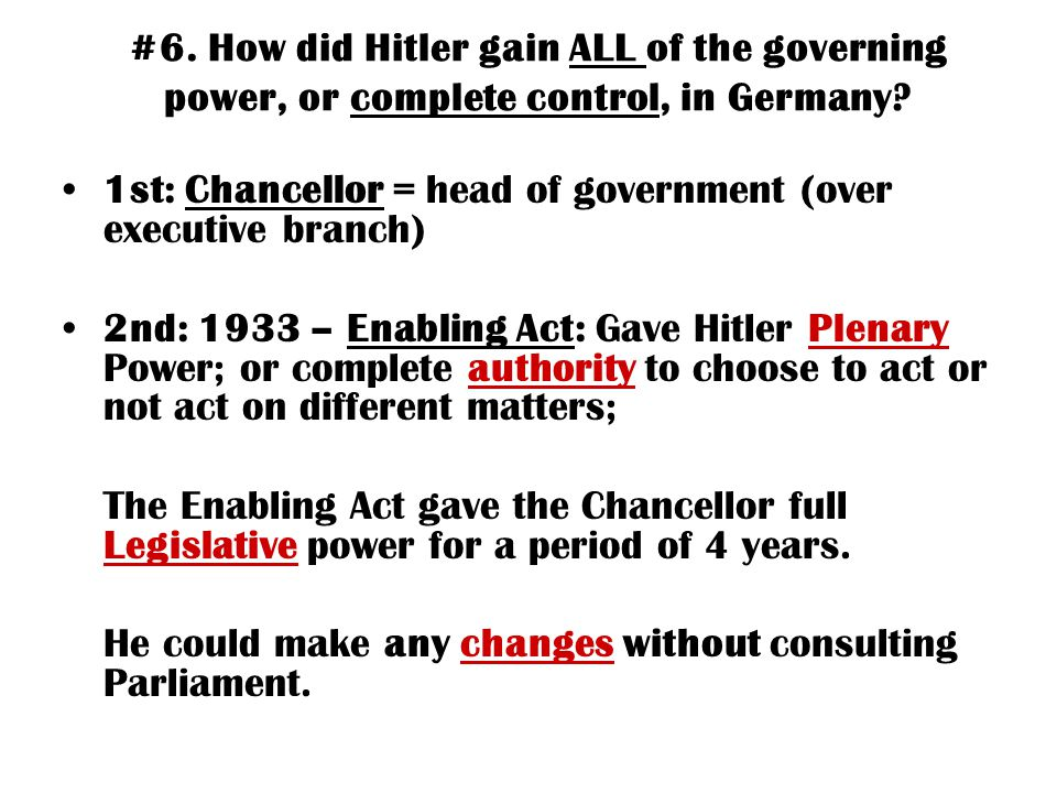 #6. How did Hitler gain ALL of the governing power, or complete control, in Germany? 1st: Chancellor = head of government (over executive branch) 2nd: