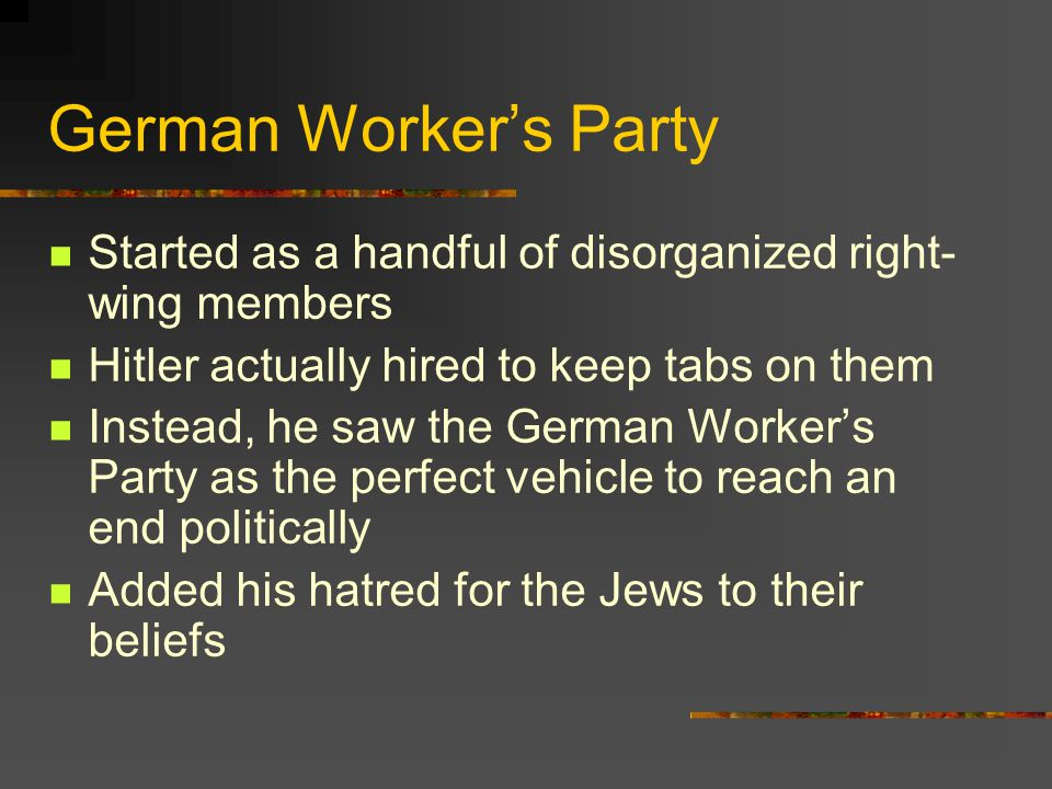German Worker's Party Started as a handful of disorganized right- wing members Hitler actually hired to keep tabs on them Instead, he saw the German W