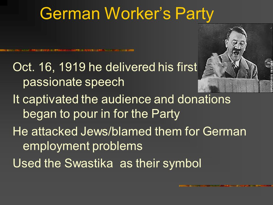 German Worker's Party Oct. 16, 1919 he delivered his first passionate speech It captivated the audience and donations began to pour in for the Party H