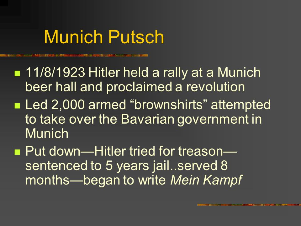 "Munich Putsch 11/8/1923 Hitler held a rally at a Munich beer hall and proclaimed a revolution Led 2,000 armed ""brownshirts"" attempted to take over the"