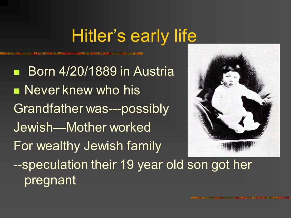 Hitler's early life Born 4/20/1889 in Austria Never knew who his Grandfather was---possibly Jewish—Mother worked For wealthy Jewish family --speculation their 19 year old son got her pregnant