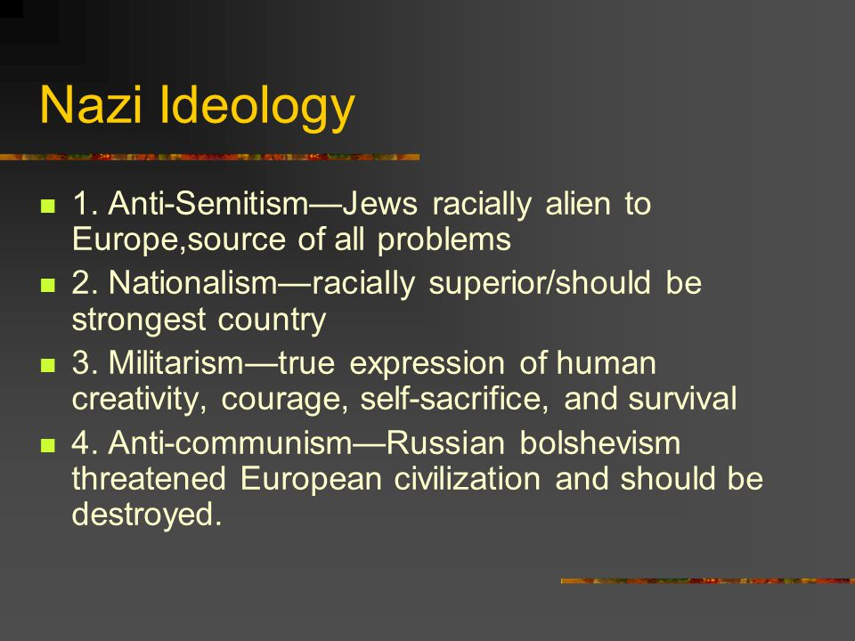 Nazi Ideology 1. Anti-Semitism—Jews racially alien to Europe,source of all problems 2. Nationalism—racially superior/should be strongest country 3. Mi
