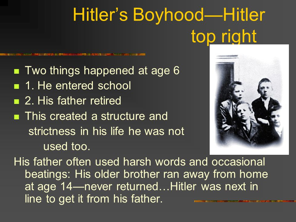 Hitler's Boyhood—Hitler top right Two things happened at age 6 1. He entered school 2. His father retired This created a structure and strictness in h