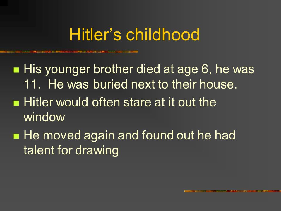 Hitler's childhood His younger brother died at age 6, he was 11.