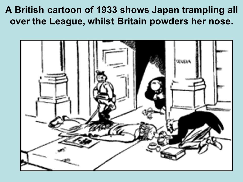 A British cartoon of 1933 shows Japan trampling all over the League, whilst Britain powders her nose.