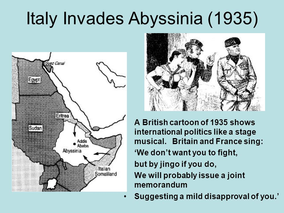 Italy Invades Abyssinia (1935) A British cartoon of 1935 shows international politics like a stage musical. Britain and France sing: 'We don't want yo
