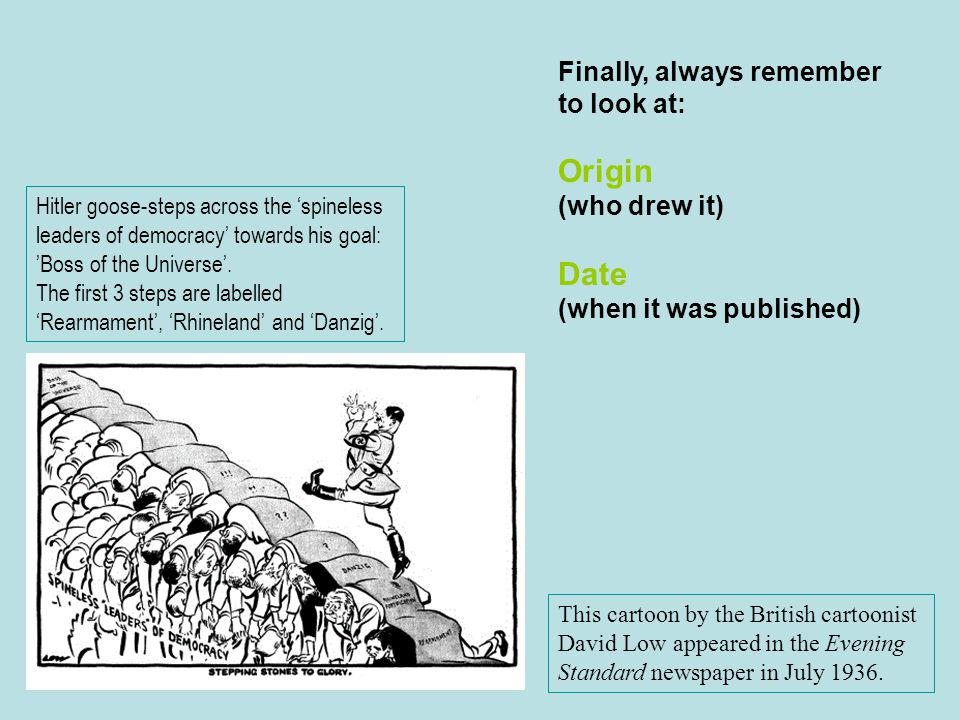 Finally, always remember to look at: Origin (who drew it) Date (when it was published) Hitler goose-steps across the 'spineless leaders of democracy'