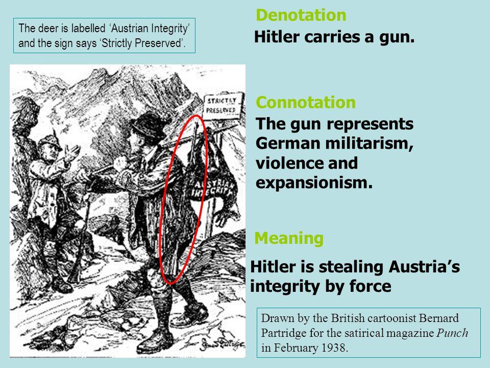 Hitler carries a gun. The gun represents German militarism, violence and expansionism. Denotation Connotation Drawn by the British cartoonist Bernard