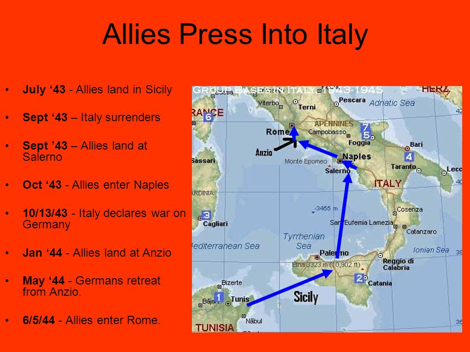 Allies Press Into Italy July '43 - Allies land in Sicily Sept '43 – Italy surrenders Sept '43 – Allies land at Salerno Oct '43 - Allies enter Naples 10/13/43 - Italy declares war on Germany Jan '44 - Allies land at Anzio May '44 - Germans retreat from Anzio.