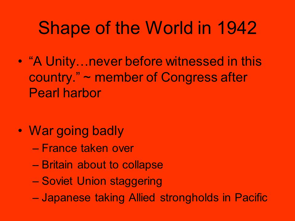 Shape of the World in 1942 A Unity…never before witnessed in this country. ~ member of Congress after Pearl harbor War going badly –France taken over –Britain about to collapse –Soviet Union staggering –Japanese taking Allied strongholds in Pacific