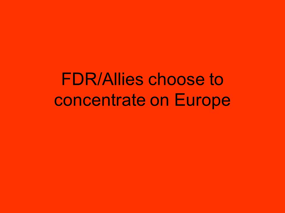 FDR/Allies choose to concentrate on Europe