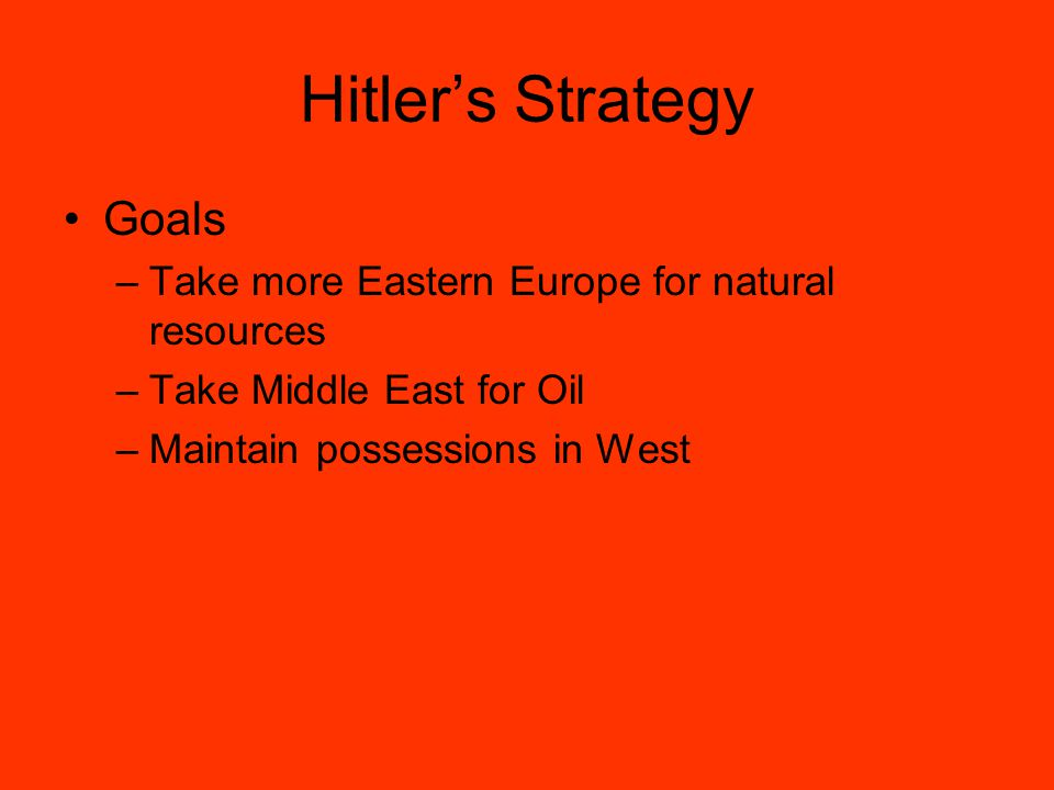 Hitler's Strategy Goals –Take more Eastern Europe for natural resources –Take Middle East for Oil –Maintain possessions in West