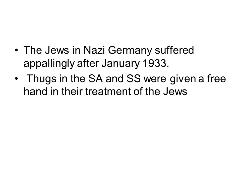 The Jews in Nazi Germany suffered appallingly after January 1933. Thugs in the SA and SS were given a free hand in their treatment of the Jews