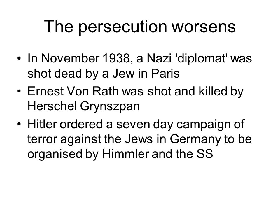The persecution worsens In November 1938, a Nazi 'diplomat' was shot dead by a Jew in Paris Ernest Von Rath was shot and killed by Herschel Grynszpan