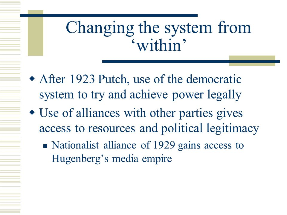Changing the system from 'within'  After 1923 Putch, use of the democratic system to try and achieve power legally  Use of alliances with other parties gives access to resources and political legitimacy Nationalist alliance of 1929 gains access to Hugenberg's media empire