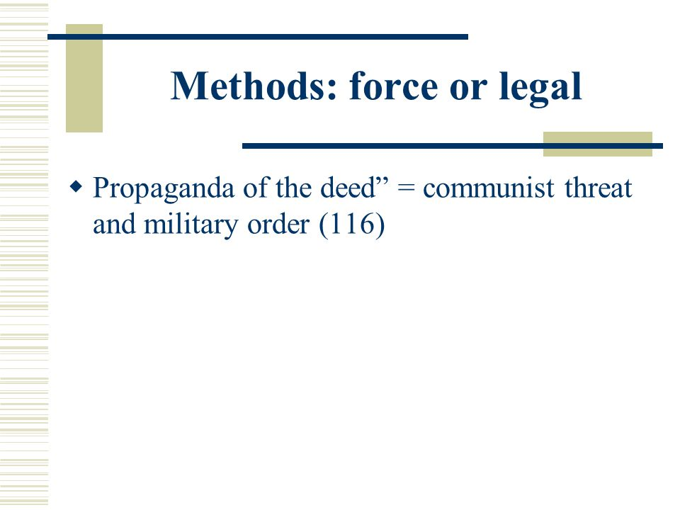 Methods: force or legal  Propaganda of the deed = communist threat and military order (116)