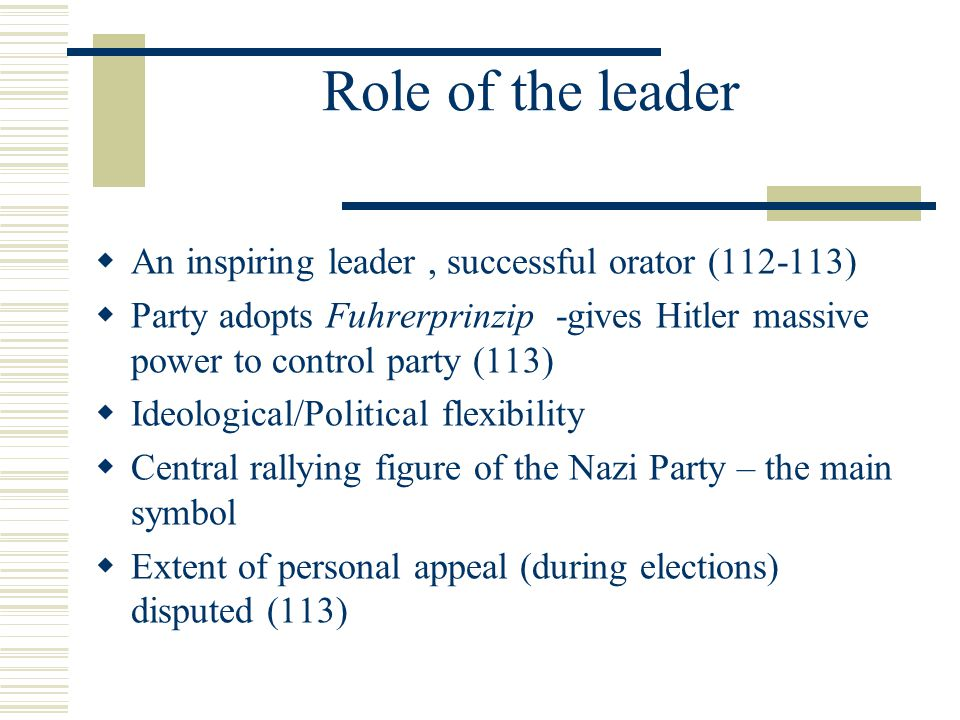 Role of the leader  An inspiring leader, successful orator (112-113)  Party adopts Fuhrerprinzip -gives Hitler massive power to control party (113)  Ideological/Political flexibility  Central rallying figure of the Nazi Party – the main symbol  Extent of personal appeal (during elections) disputed (113)
