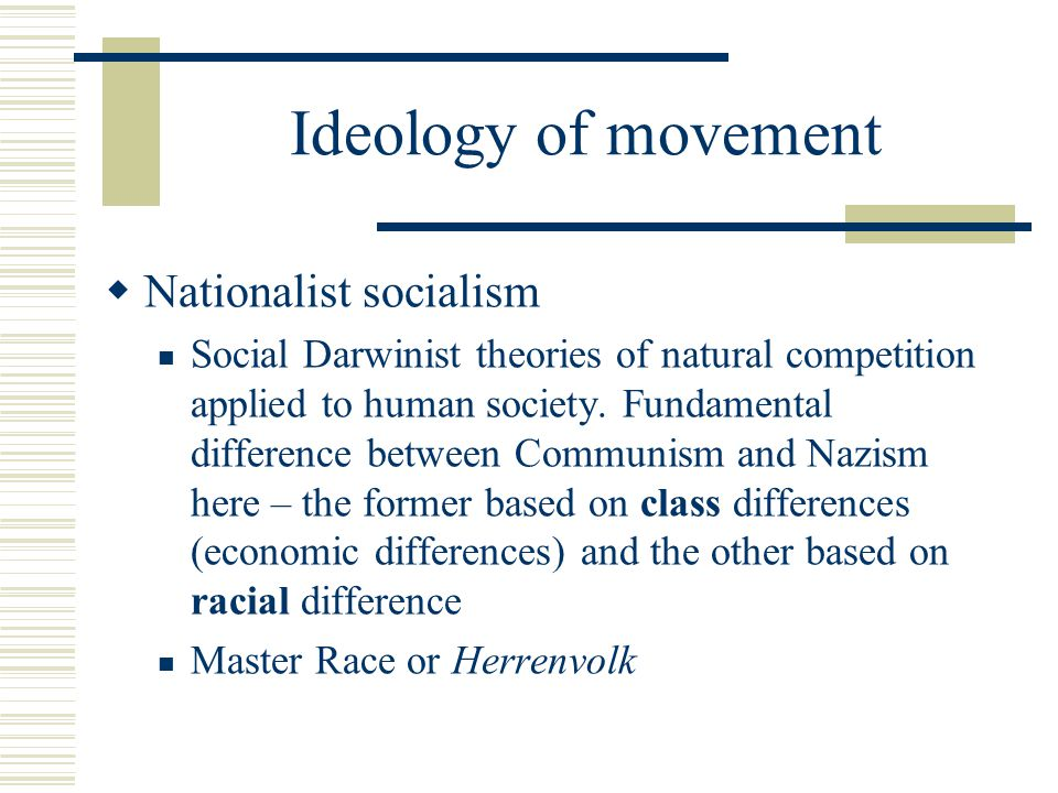 Ideology of movement  Nationalist socialism Social Darwinist theories of natural competition applied to human society.