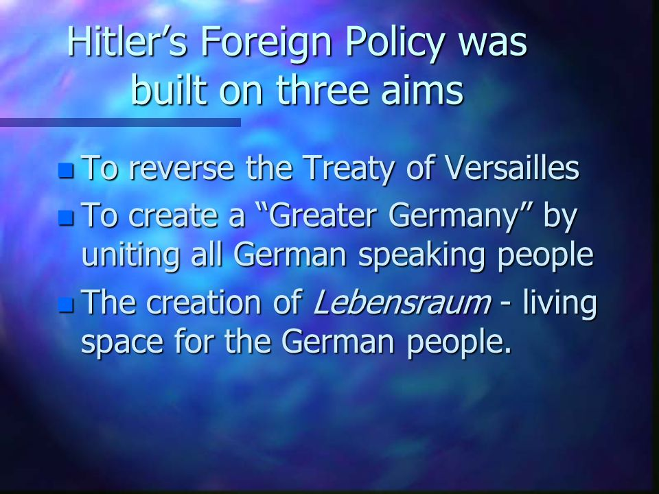 Hitler's Foreign Policy was built on three aims n To reverse the Treaty of Versailles n To create a Greater Germany by uniting all German speaking people n The creation of Lebensraum - living space for the German people.