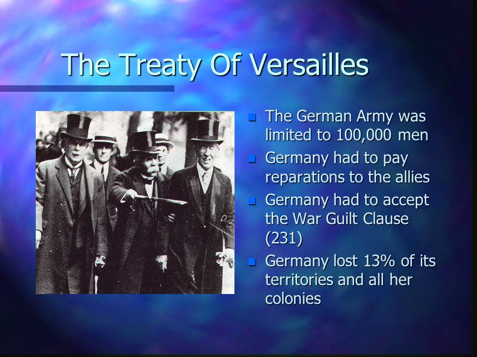 The Treaty Of Versailles n The German Army was limited to 100,000 men n Germany had to pay reparations to the allies n Germany had to accept the War Guilt Clause (231) n Germany lost 13% of its territories and all her colonies