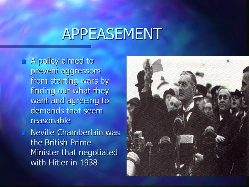 APPEASEMENT n A policy aimed to prevent aggressors from starting wars by finding out what they want and agreeing to demands that seem reasonable n Neville Chamberlain was the British Prime Minister that negotiated with Hitler in 1938