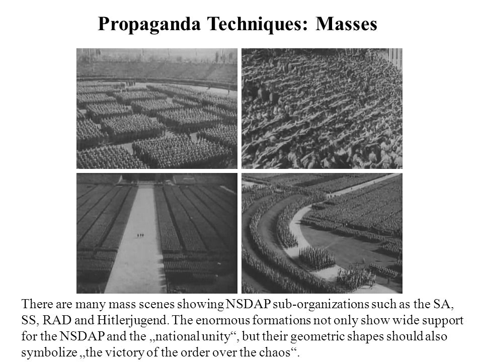 Propaganda Techniques: Masses There are many mass scenes showing NSDAP sub-organizations such as the SA, SS, RAD and Hitlerjugend. The enormous format