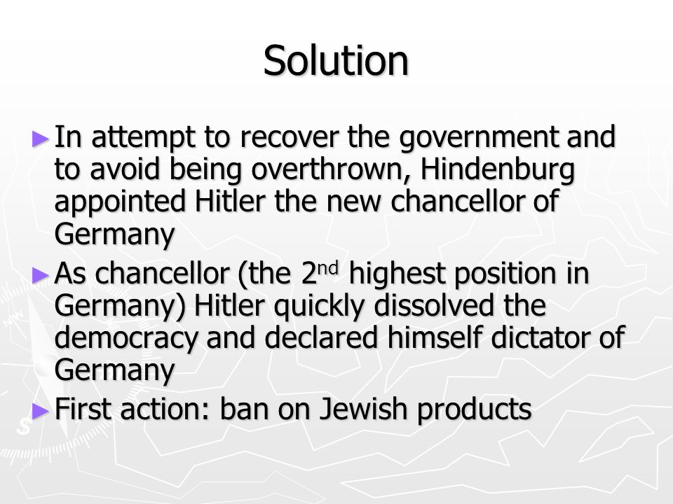 Solution ► In attempt to recover the government and to avoid being overthrown, Hindenburg appointed Hitler the new chancellor of Germany ► As chancellor (the 2 nd highest position in Germany) Hitler quickly dissolved the democracy and declared himself dictator of Germany ► First action: ban on Jewish products
