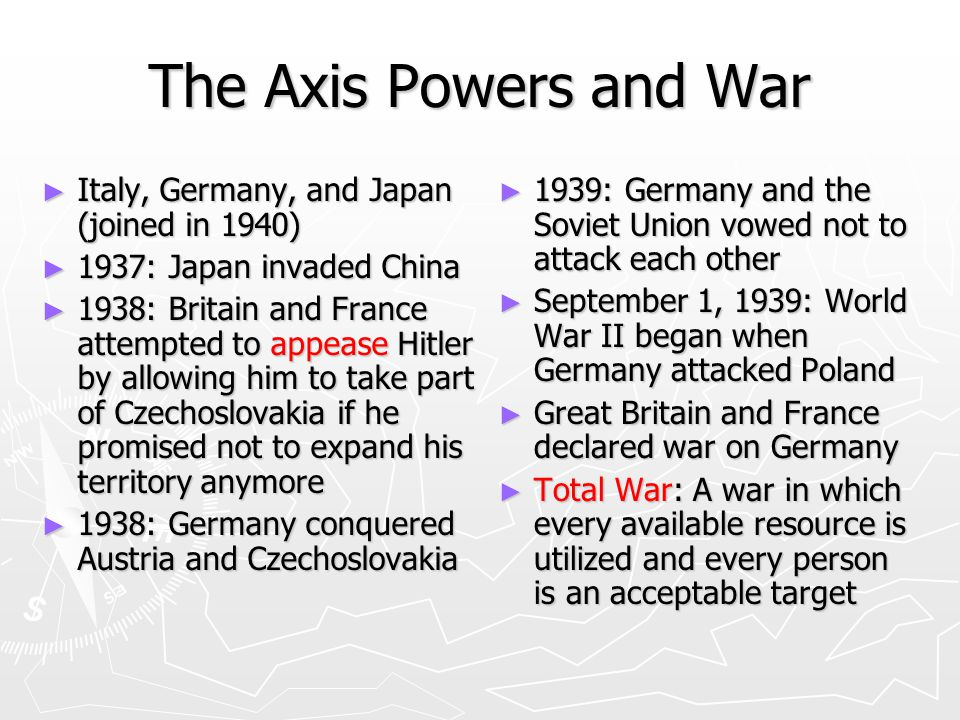 The Axis Powers and War ► Italy, Germany, and Japan (joined in 1940) ► 1937: Japan invaded China ► 1938: Britain and France attempted to appease Hitler by allowing him to take part of Czechoslovakia if he promised not to expand his territory anymore ► 1938: Germany conquered Austria and Czechoslovakia ► 1939: Germany and the Soviet Union vowed not to attack each other ► September 1, 1939: World War II began when Germany attacked Poland ► Great Britain and France declared war on Germany ► Total War: A war in which every available resource is utilized and every person is an acceptable target