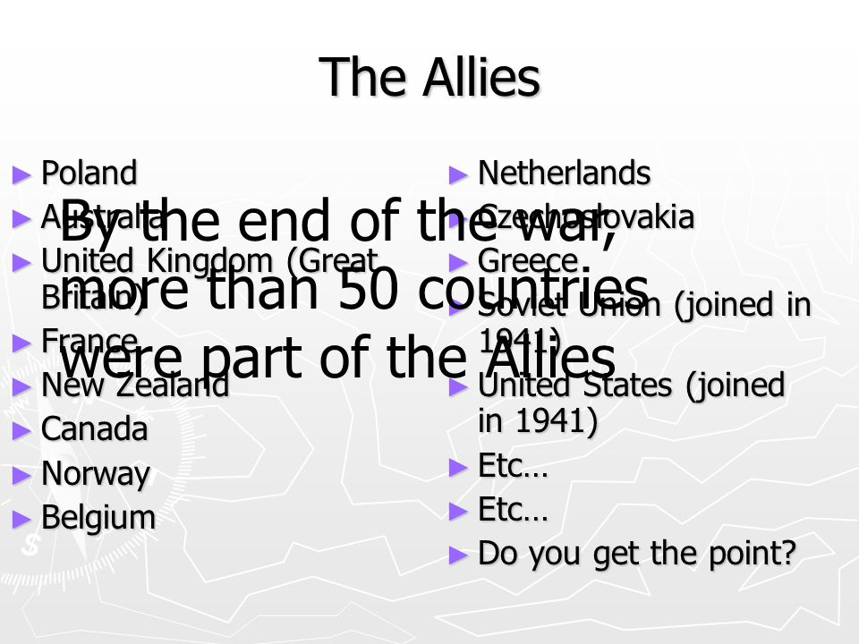 The Allies ► Poland ► Australia ► United Kingdom (Great Britain) ► France ► New Zealand ► Canada ► Norway ► Belgium ► Netherlands ► Czechoslovakia ► Greece ► Soviet Union (joined in 1941) ► United States (joined in 1941) ► Etc… ► Do you get the point.