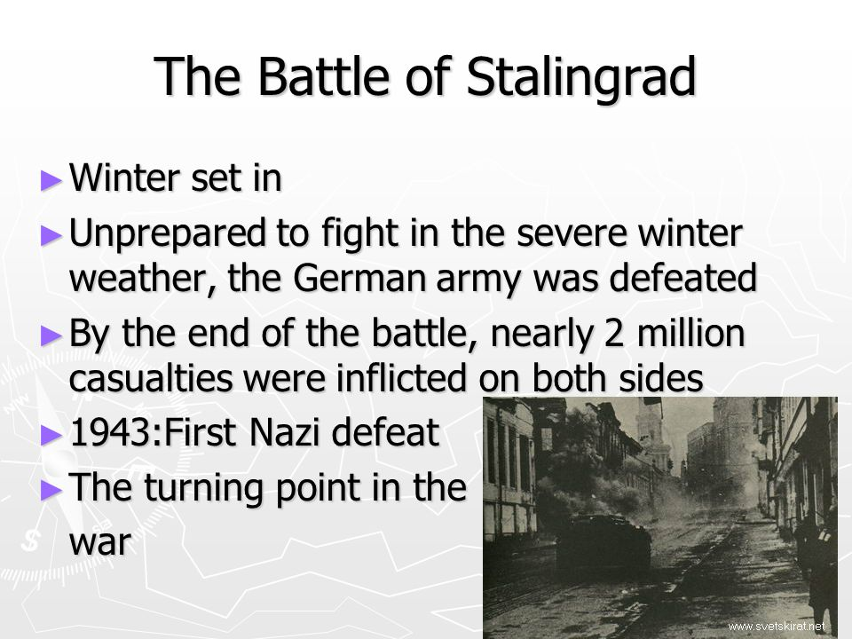 ► Winter set in ► Unprepared to fight in the severe winter weather, the German army was defeated ► By the end of the battle, nearly 2 million casualties were inflicted on both sides ► 1943:First Nazi defeat ► The turning point in the war