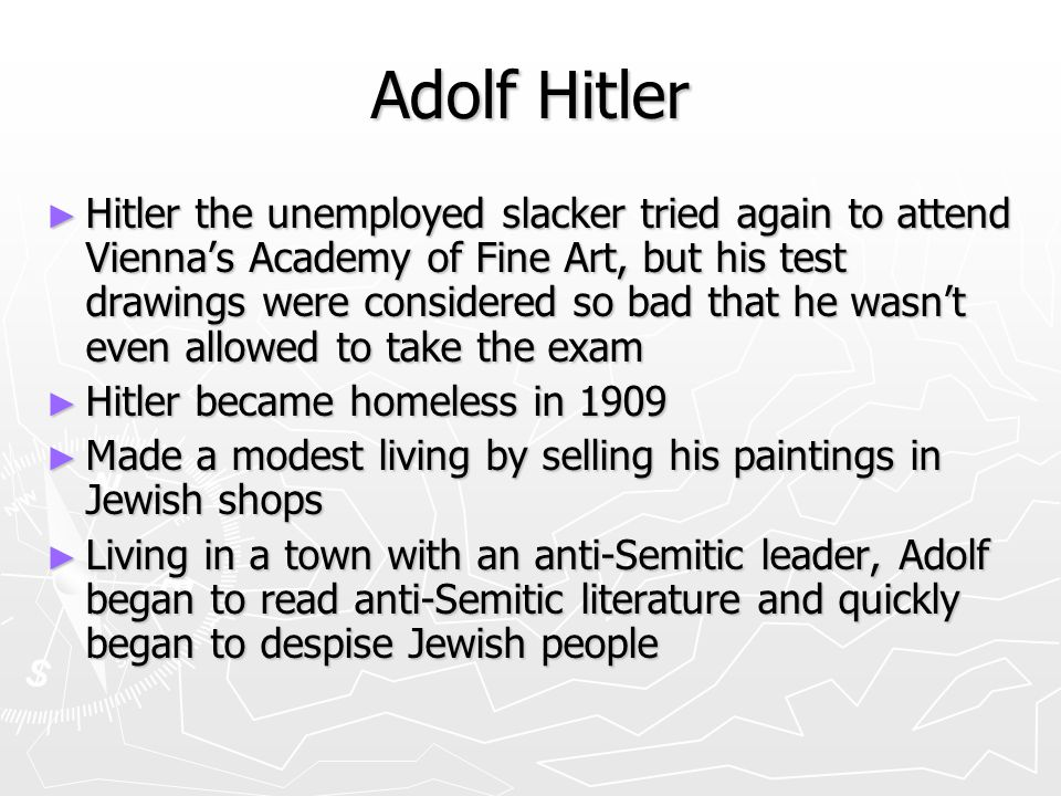 Adolf Hitler ► Hitler the unemployed slacker tried again to attend Vienna's Academy of Fine Art, but his test drawings were considered so bad that he wasn't even allowed to take the exam ► Hitler became homeless in 1909 ► Made a modest living by selling his paintings in Jewish shops ► Living in a town with an anti-Semitic leader, Adolf began to read anti-Semitic literature and quickly began to despise Jewish people