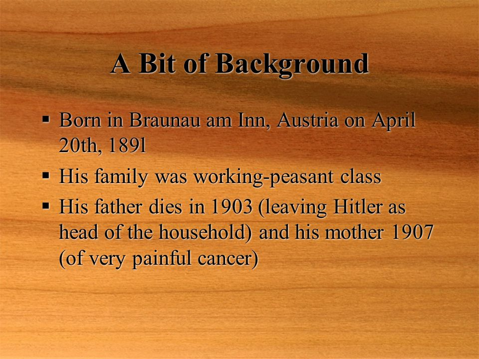 A Bit of Background  Born in Braunau am Inn, Austria on April 20th, 189l  His family was working-peasant class  His father dies in 1903 (leaving Hitler as head of the household) and his mother 1907 (of very painful cancer)  Born in Braunau am Inn, Austria on April 20th, 189l  His family was working-peasant class  His father dies in 1903 (leaving Hitler as head of the household) and his mother 1907 (of very painful cancer)