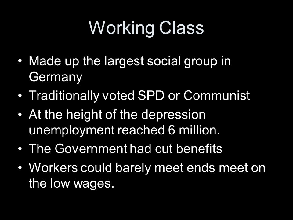 Working Class Made up the largest social group in Germany Traditionally voted SPD or Communist At the height of the depression unemployment reached 6 million.
