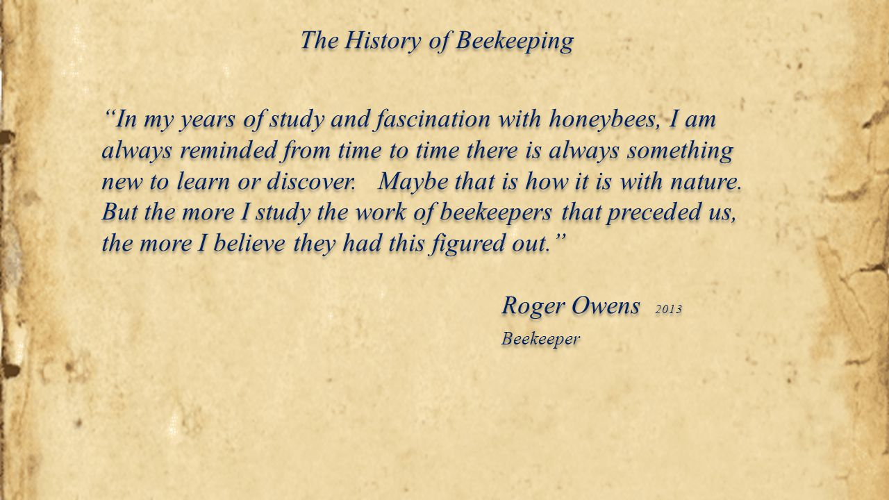 "The History of Beekeeping ""In my years of study and fascination with honeybees, I am always reminded from time to time there is always something new t"
