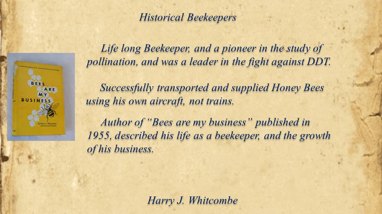Historical Beekeepers Harry J. Whitcombe Life long Beekeeper, and a pioneer in the study of pollination, and was a leader in the fight against DDT. Su