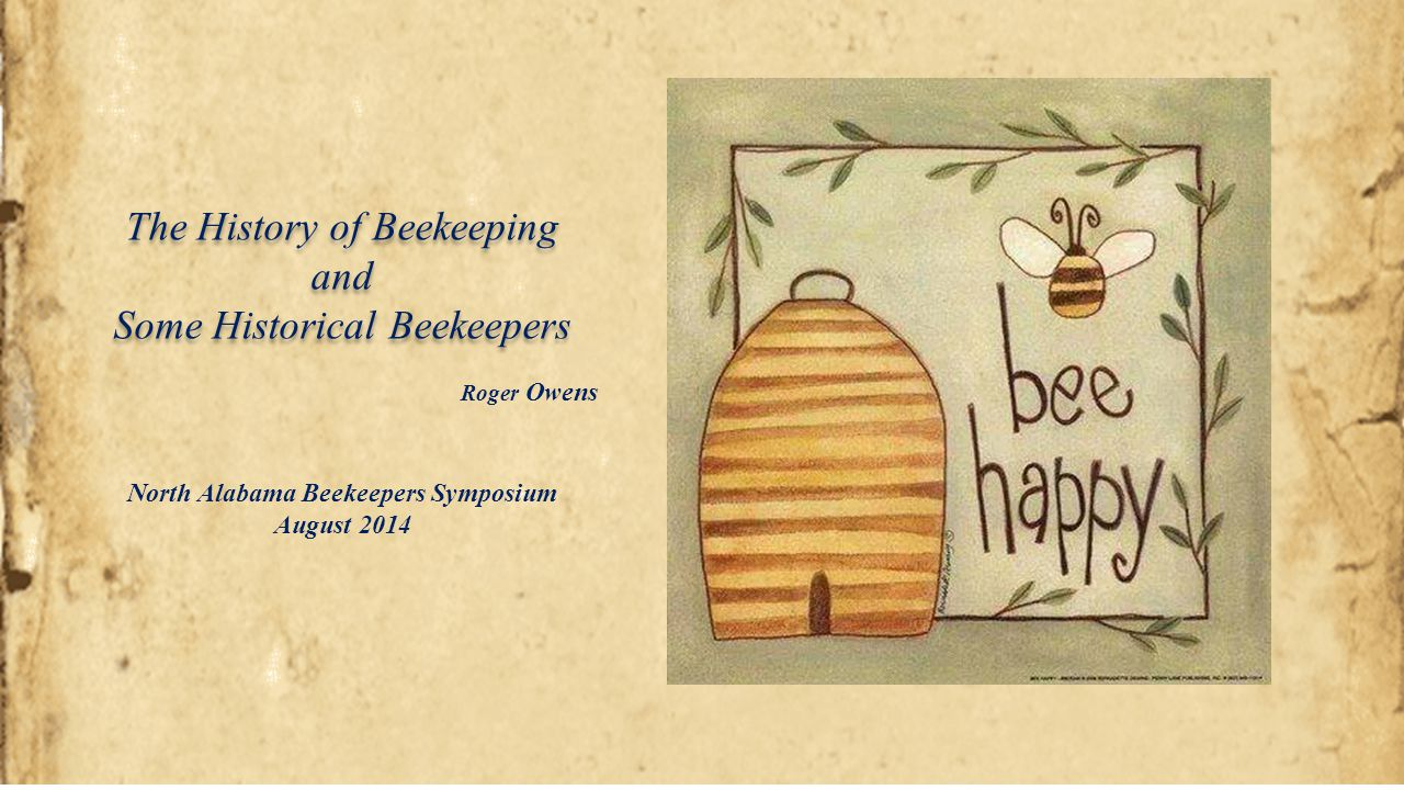 The History of Beekeeping and Some Historical Beekeepers The History of Beekeeping and Some Historical Beekeepers North Alabama Beekeepers Symposium A