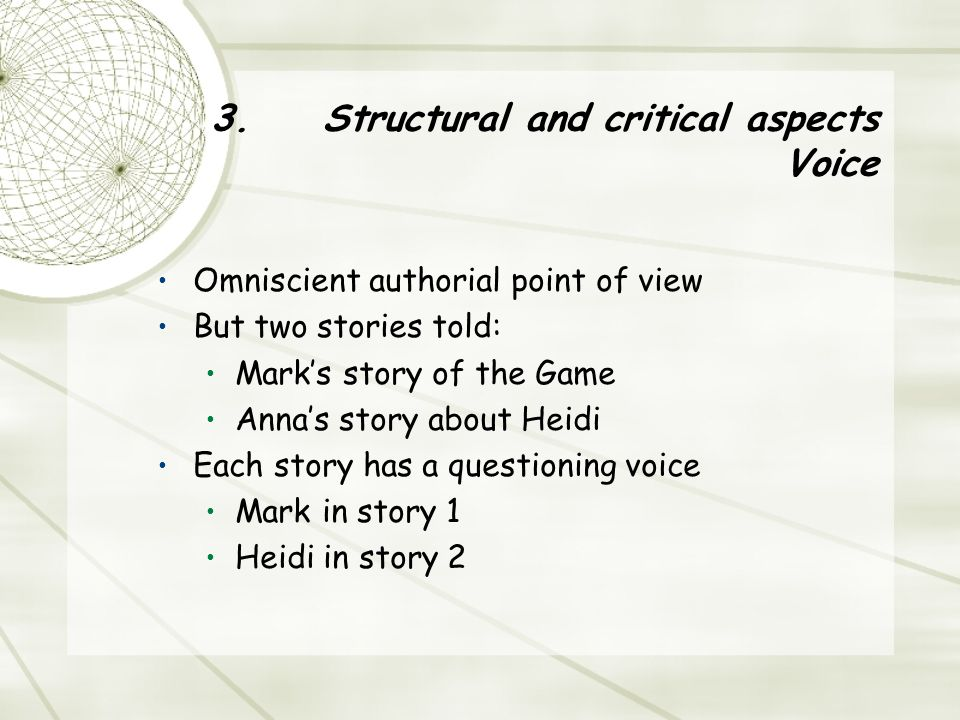 3. Structural and critical aspects Voice Omniscient authorial point of view But two stories told: Mark's story of the Game Anna's story about Heidi Ea