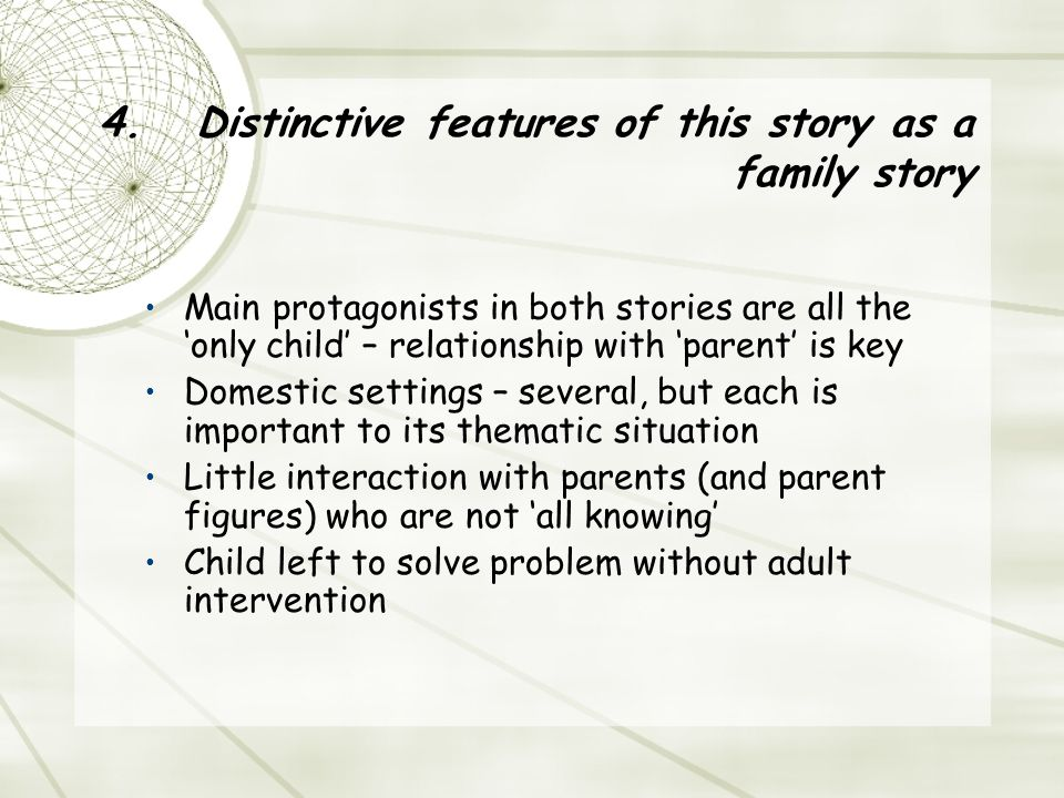 4.Distinctive features of this story as a family story Main protagonists in both stories are all the 'only child' – relationship with 'parent' is key Domestic settings – several, but each is important to its thematic situation Little interaction with parents (and parent figures) who are not 'all knowing' Child left to solve problem without adult intervention