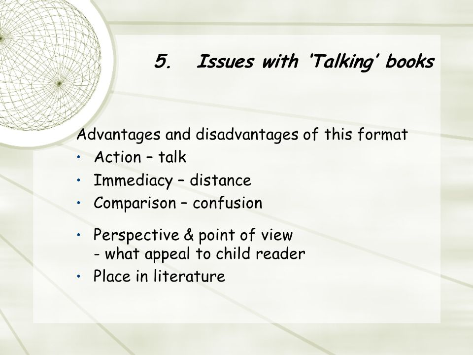 5.Issues with 'Talking' books Advantages and disadvantages of this format Action – talk Immediacy – distance Comparison – confusion Perspective & point of view - what appeal to child reader Place in literature