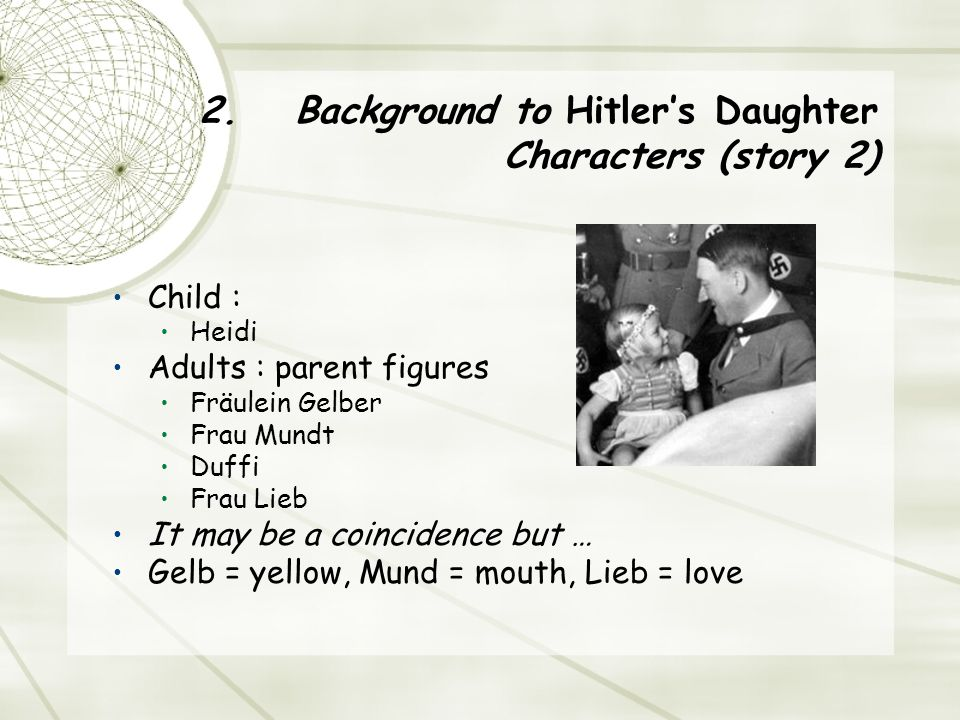 2.Background to Hitler's Daughter Characters (story 2) Child : Heidi Adults : parent figures Fräulein Gelber Frau Mundt Duffi Frau Lieb It may be a coincidence but … Gelb = yellow, Mund = mouth, Lieb = love