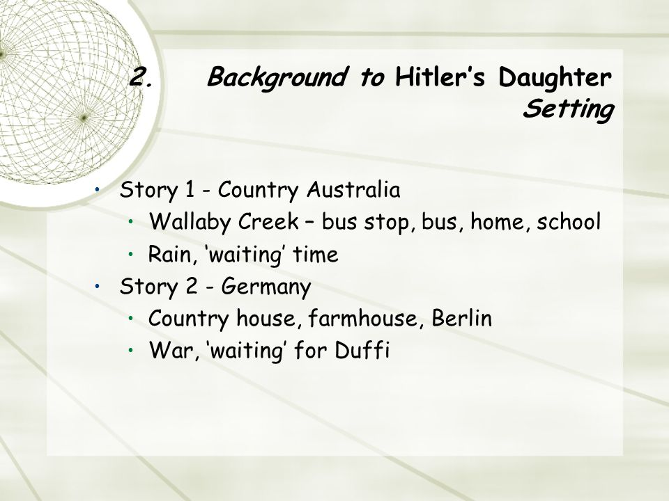 2. Background to Hitler's Daughter Setting Story 1 - Country Australia Wallaby Creek – bus stop, bus, home, school Rain, 'waiting' time Story 2 - Germ