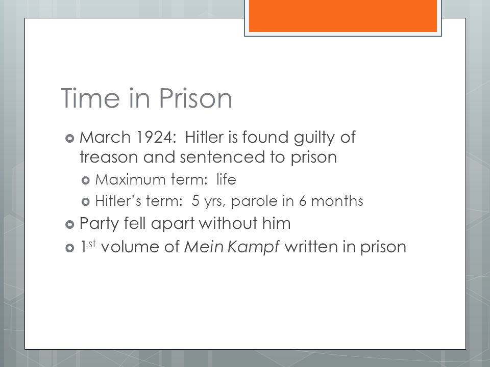 Time in Prison  March 1924: Hitler is found guilty of treason and sentenced to prison  Maximum term: life  Hitler's term: 5 yrs, parole in 6 months