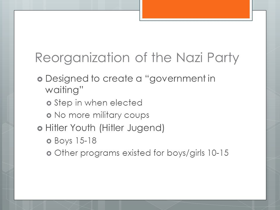 Reorganization of the Nazi Party  Designed to create a government in waiting  Step in when elected  No more military coups  Hitler Youth (Hitler Jugend)  Boys 15-18  Other programs existed for boys/girls 10-15