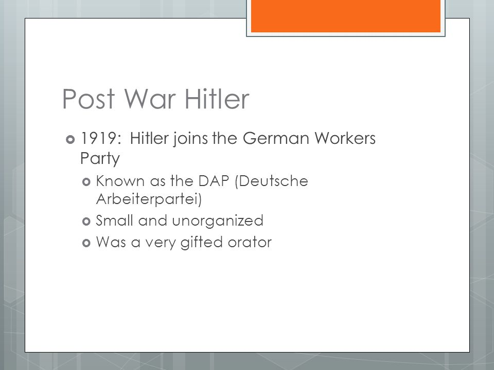Post War Hitler  1919: Hitler joins the German Workers Party  Known as the DAP (Deutsche Arbeiterpartei)  Small and unorganized  Was a very gifted orator