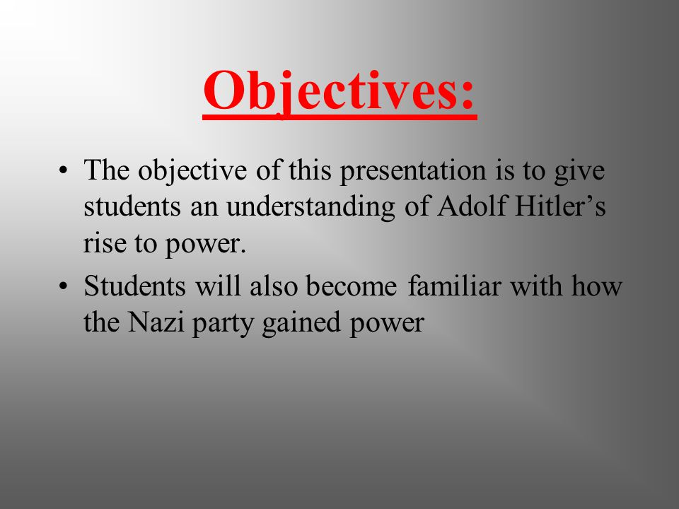 Objectives: The objective of this presentation is to give students an understanding of Adolf Hitler's rise to power.