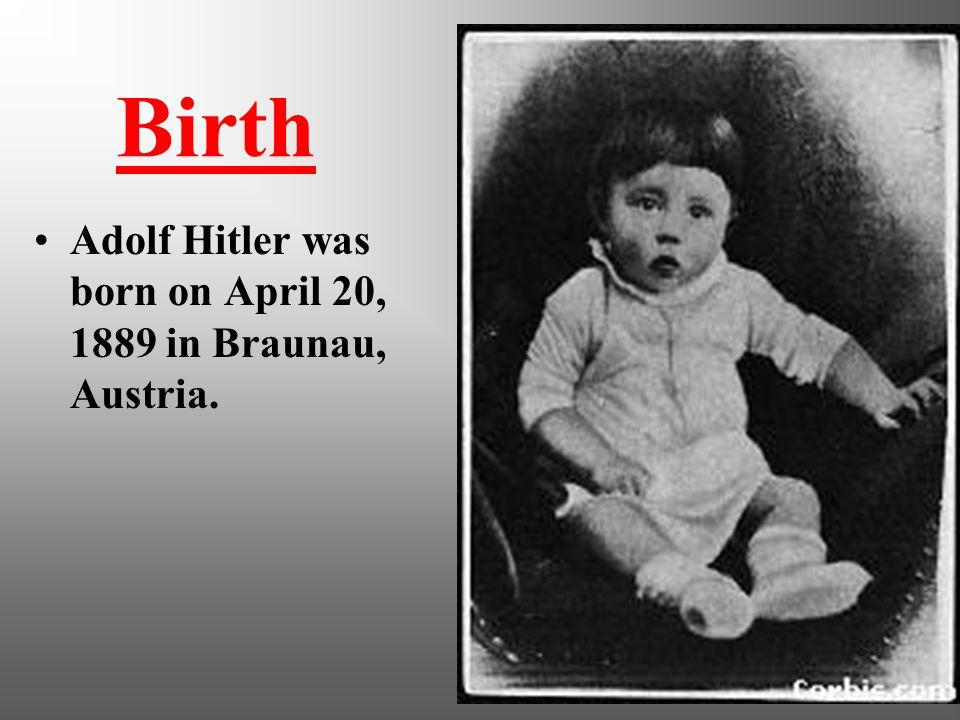 Birth Adolf Hitler was born on April 20, 1889 in Braunau, Austria.