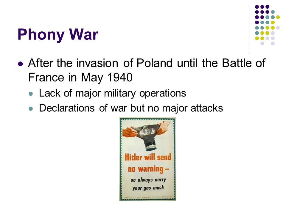 Phony War After the invasion of Poland until the Battle of France in May 1940 Lack of major military operations Declarations of war but no major attacks