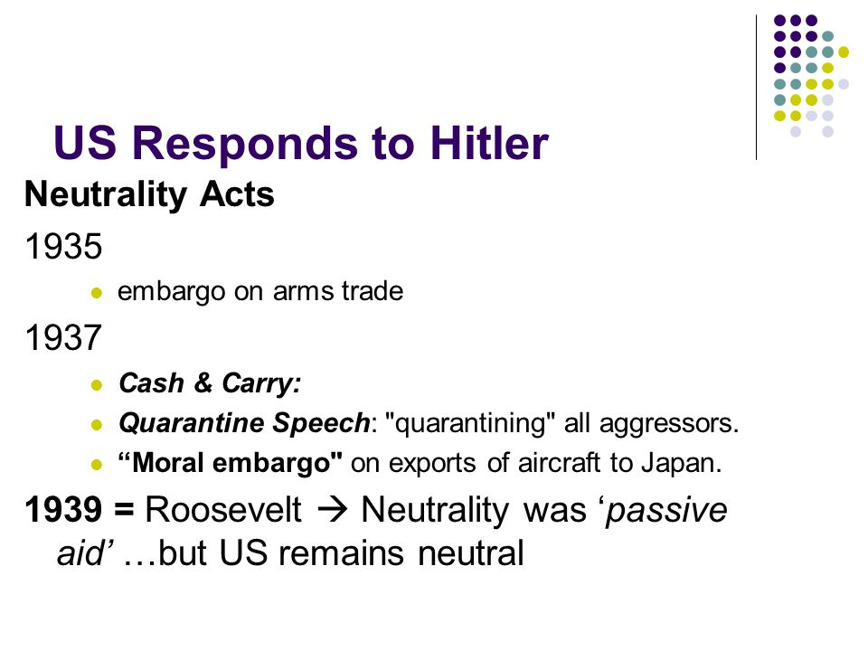 US Responds to Hitler Neutrality Acts 1935 embargo on arms trade 1937 Cash & Carry: Quarantine Speech: quarantining all aggressors.