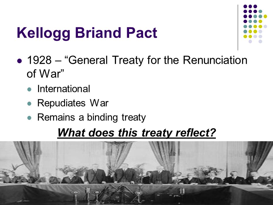 Kellogg Briand Pact 1928 – General Treaty for the Renunciation of War International Repudiates War Remains a binding treaty What does this treaty reflect