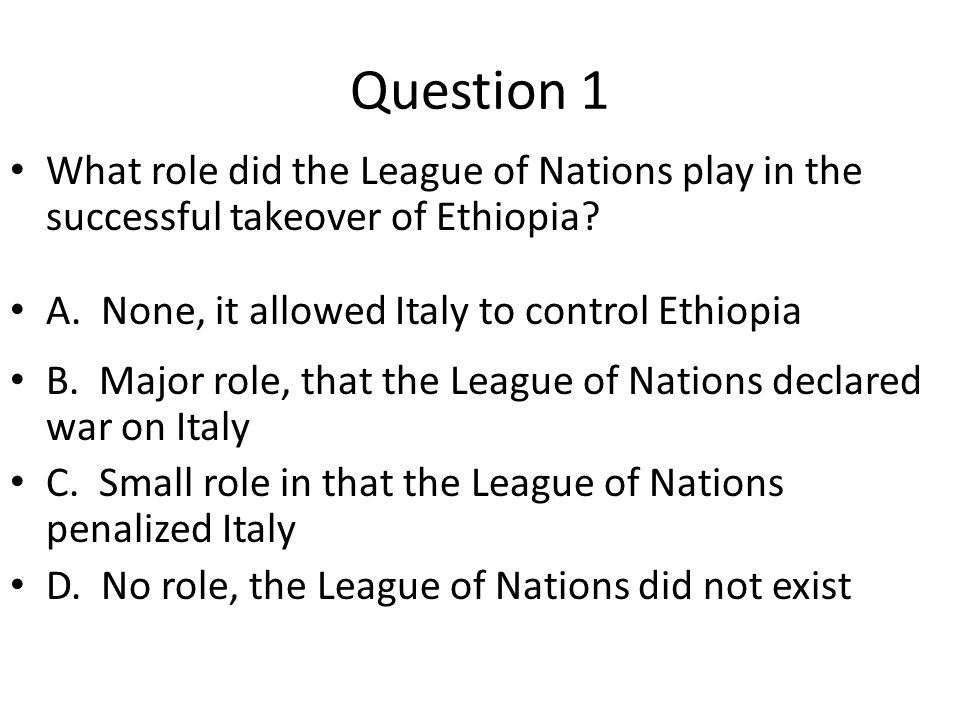 Question 1 What role did the League of Nations play in the successful takeover of Ethiopia? A. None, it allowed Italy to control Ethiopia B. Major rol